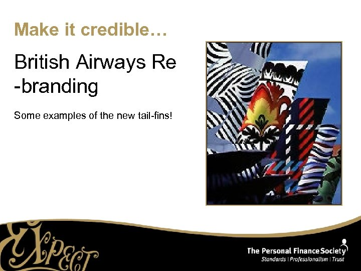 Make it credible… British Airways Re -branding Some examples of the new tail-fins!