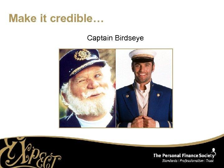 Make it credible… Captain Birdseye