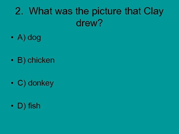 2. What was the picture that Clay drew? • A) dog • B) chicken