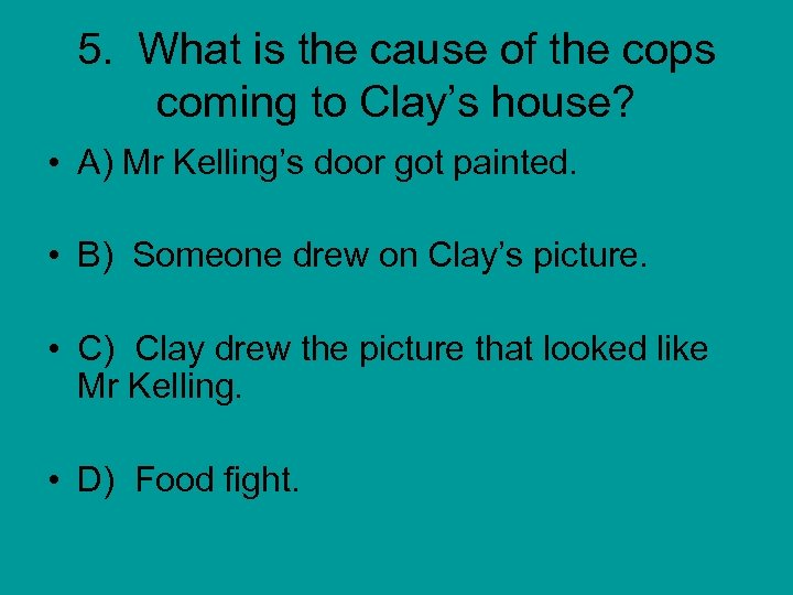 5. What is the cause of the cops coming to Clay's house? • A)