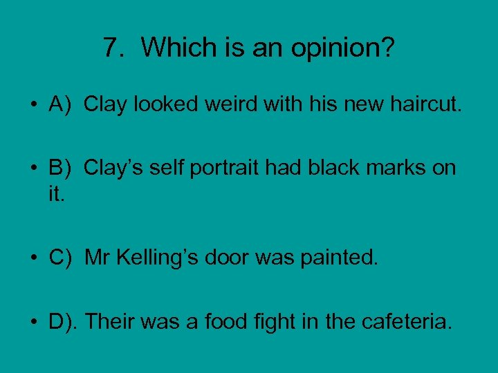 7. Which is an opinion? • A) Clay looked weird with his new haircut.
