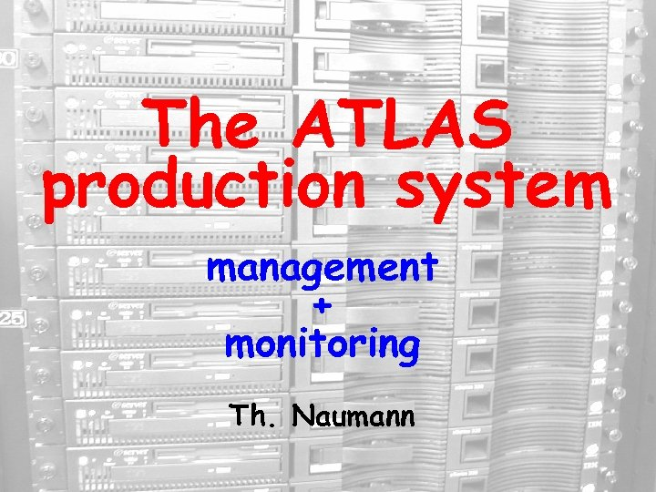 The ATLAS production system management + monitoring Th. Naumann