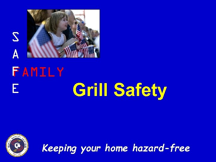S A F FAMILY E Grill Safety Keeping your home hazard-free