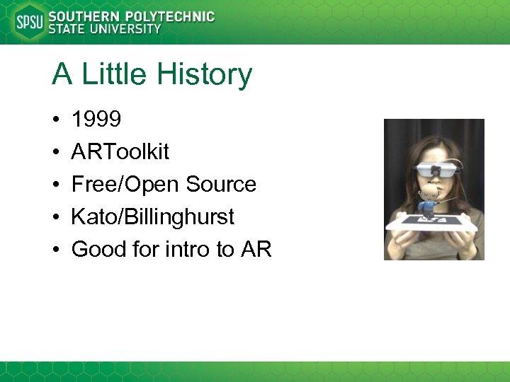 A Little History • • • 1999 ARToolkit Free/Open Source Kato/Billinghurst Good for intro
