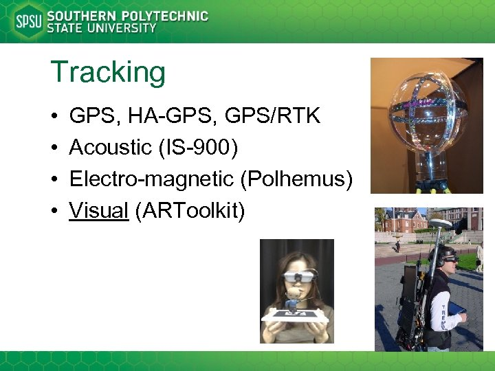 Tracking • • GPS, HA-GPS, GPS/RTK Acoustic (IS-900) Electro-magnetic (Polhemus) Visual (ARToolkit)