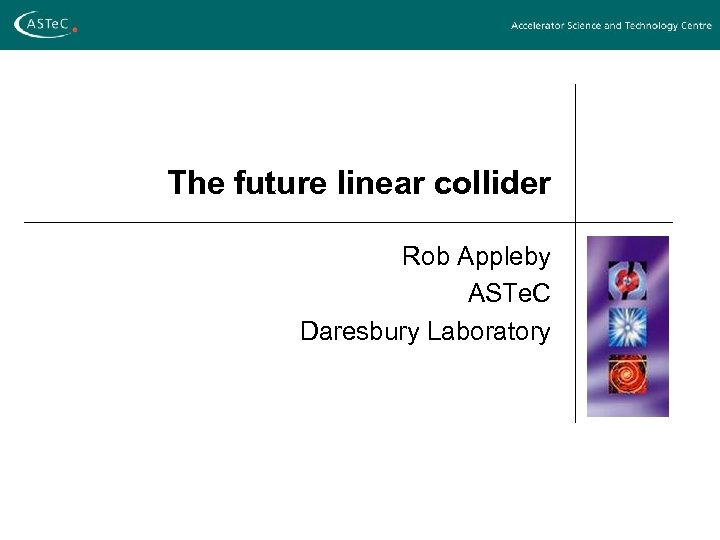 The future linear collider Rob Appleby ASTe. C Daresbury Laboratory