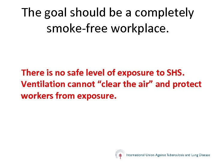 The goal should be a completely smoke-free workplace. There is no safe level of