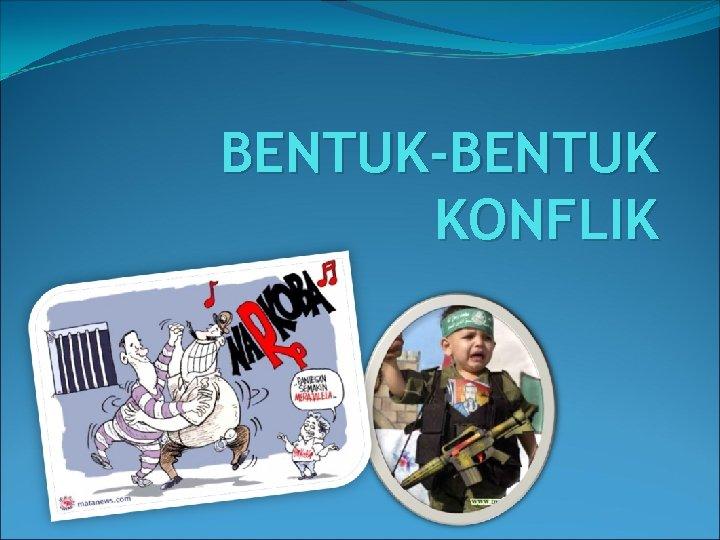BENTUK-BENTUK KONFLIK