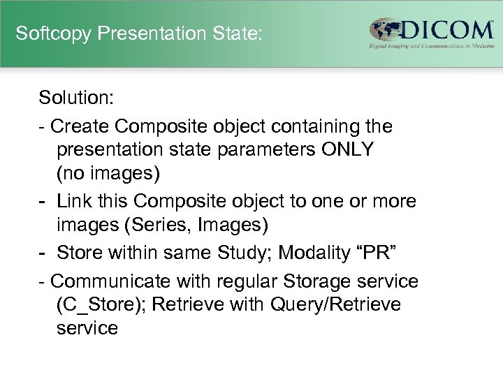 Softcopy Presentation State: Solution: - Create Composite object containing the presentation state parameters ONLY
