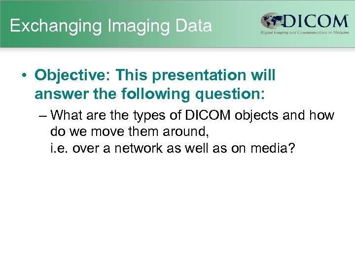 Exchanging Imaging Data • Objective: This presentation will answer the following question: – What