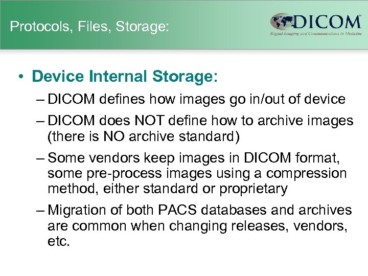 Protocols, Files, Storage: • Device Internal Storage: – DICOM defines how images go in/out