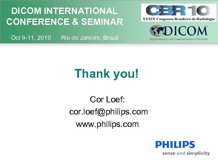 DICOM INTERNATIONAL CONFERENCE & SEMINAR Oct 9 -11, 2010 Rio de Janeiro, Brazil Thank