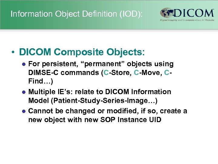 "Information Object Definition (IOD): • DICOM Composite Objects: For persistent, ""permanent"" objects using DIMSE-C"