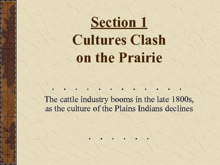 Section 1 Cultures Clash on the Prairie The cattle industry booms in the late