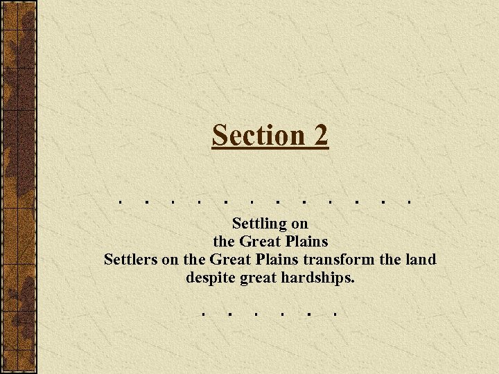 Section 2 Settling on the Great Plains Settlers on the Great Plains transform the