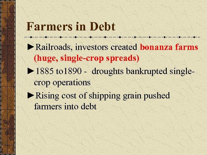 Farmers in Debt ►Railroads, investors created bonanza farms (huge, single-crop spreads) ► 1885 to
