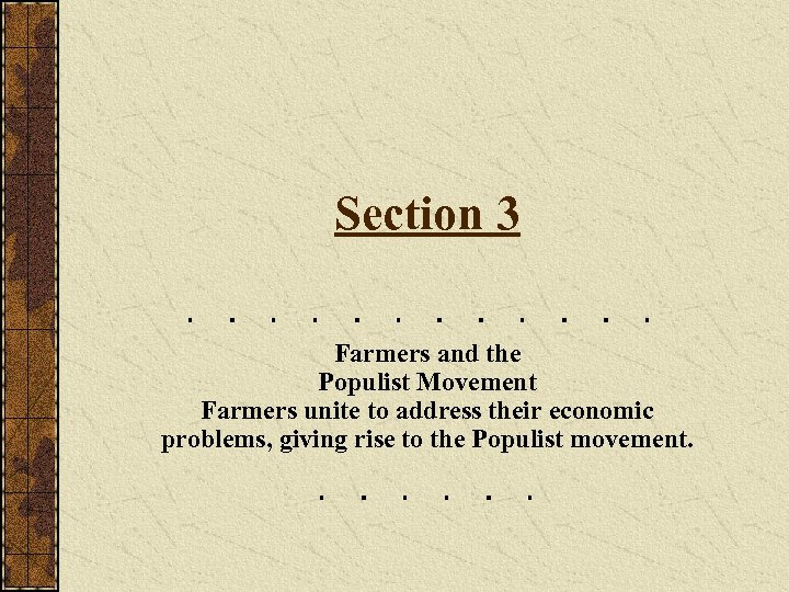 Section 3 Farmers and the Populist Movement Farmers unite to address their economic problems,