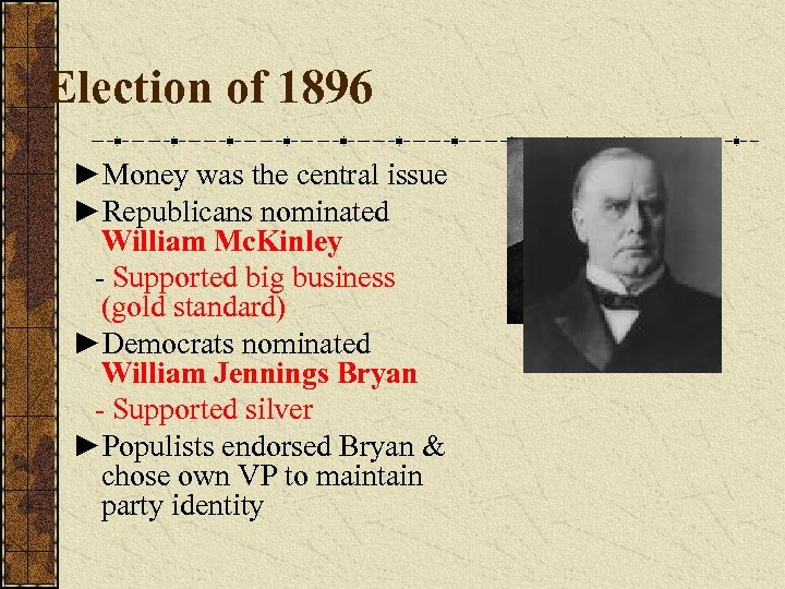 Election of 1896 ►Money was the central issue ►Republicans nominated William Mc. Kinley -