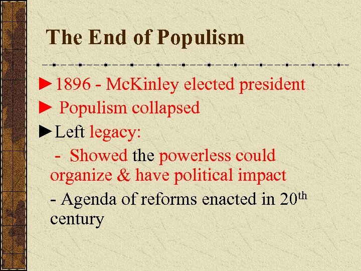 The End of Populism ► 1896 - Mc. Kinley elected president ► Populism collapsed