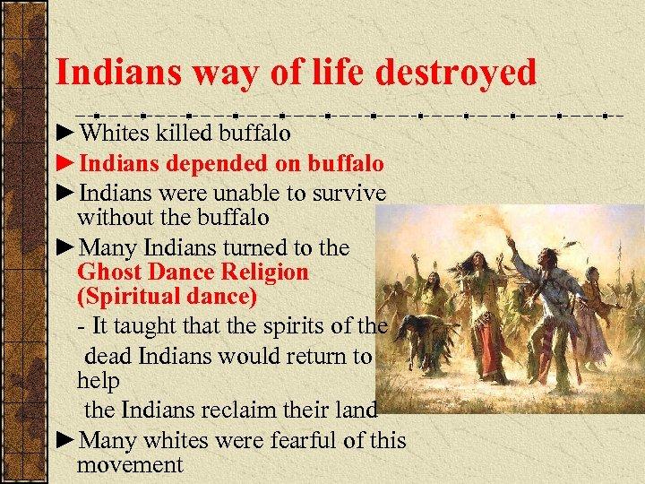Indians way of life destroyed ►Whites killed buffalo ►Indians depended on buffalo ►Indians were