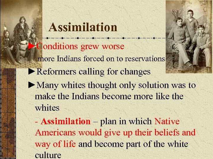 Assimilation ►Conditions grew worse more Indians forced on to reservations ►Reformers calling for changes
