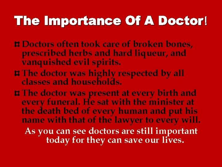 The Importance Of A Doctor! Doctors often took care of broken bones, prescribed herbs