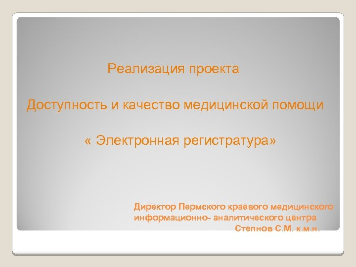 Реализация проекта Доступность и качество медицинской помощи « Электронная регистратура» Директор Пермского краевого медицинского