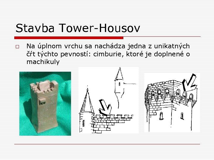 Stavba Tower-Housov o Na úplnom vrchu sa nachádza jedna z unikatných čŕt týchto pevností: