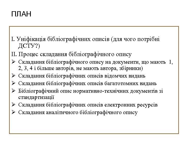 ПЛАН I. Уніфікація бібліографічних описів (для чого потрібні ДСТУ? ) II. Процес складання бібліографічного