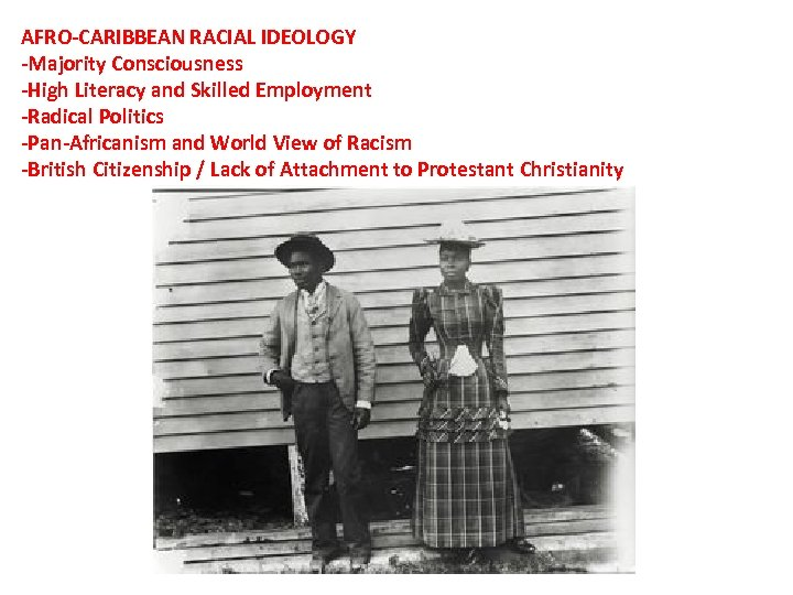 AFRO-CARIBBEAN RACIAL IDEOLOGY -Majority Consciousness -High Literacy and Skilled Employment -Radical Politics -Pan-Africanism and