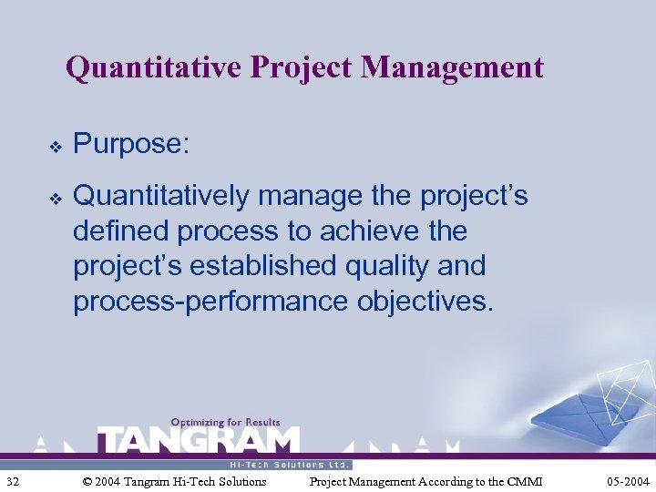 Quantitative Project Management v v 32 Purpose: Quantitatively manage the project's defined process to