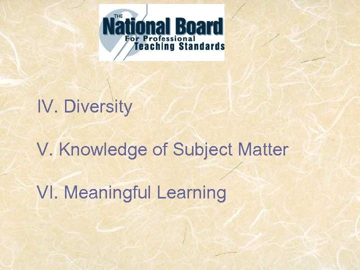 IV. Diversity V. Knowledge of Subject Matter VI. Meaningful Learning