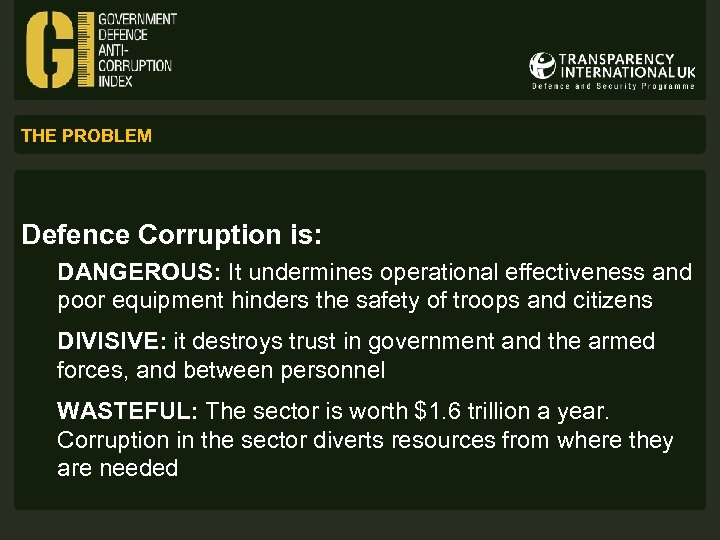 THE PROBLEM Defence Corruption is: DANGEROUS: It undermines operational effectiveness and poor equipment hinders