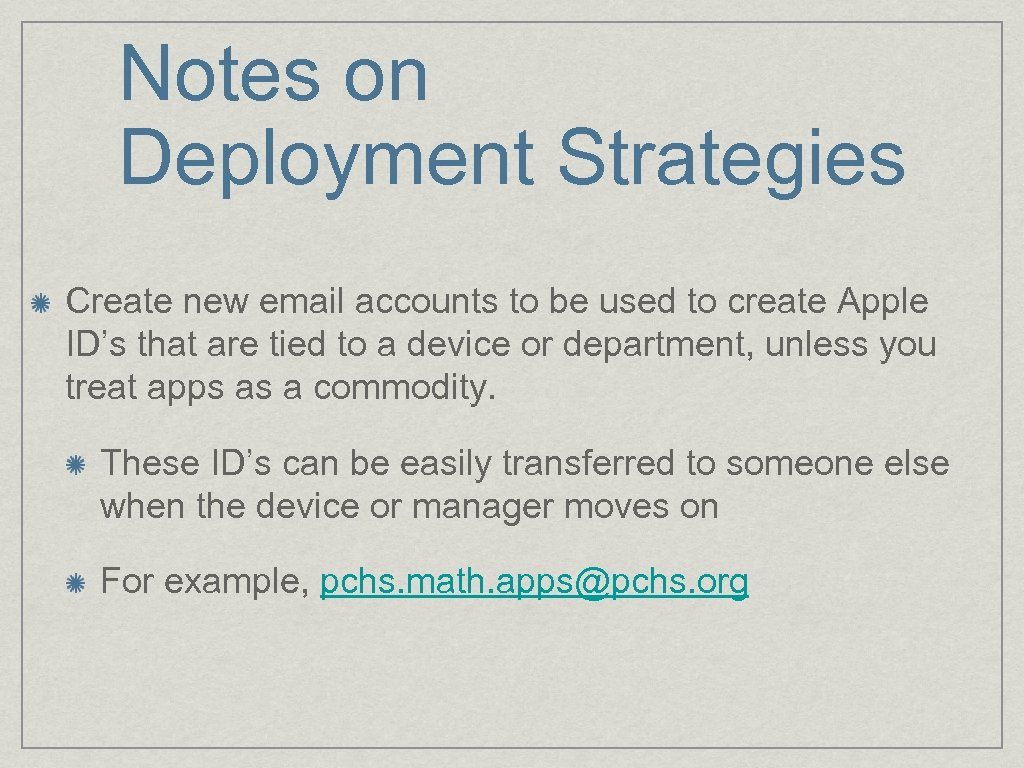 Notes on Deployment Strategies Create new email accounts to be used to create Apple