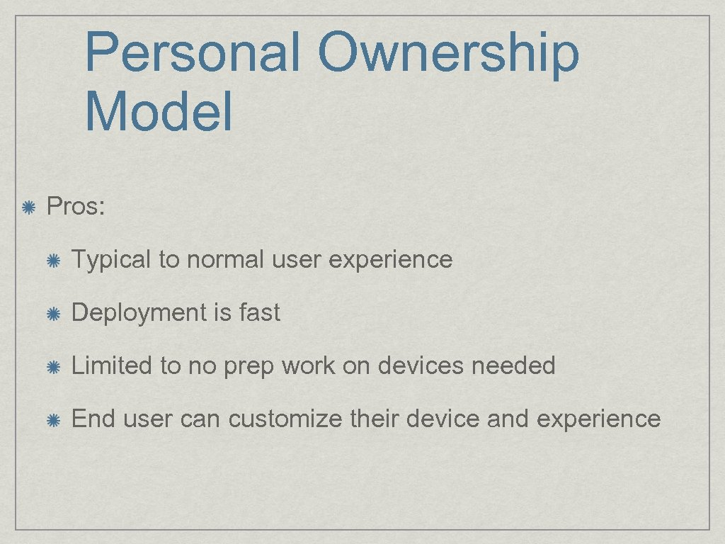 Personal Ownership Model Pros: Typical to normal user experience Deployment is fast Limited to