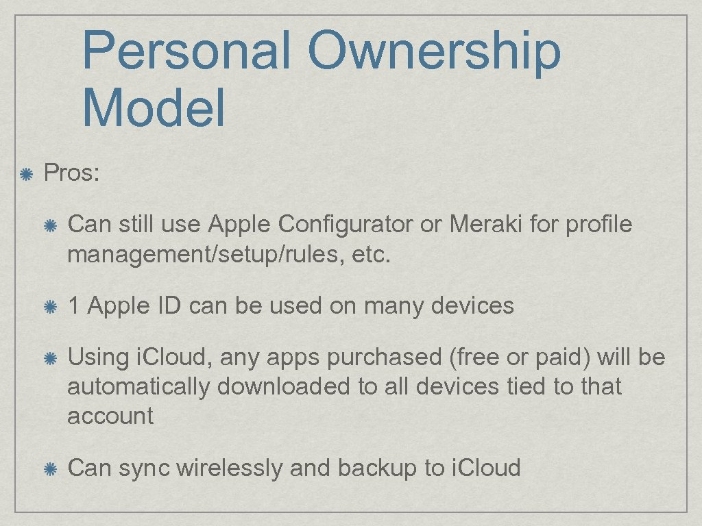Personal Ownership Model Pros: Can still use Apple Configurator or Meraki for profile management/setup/rules,