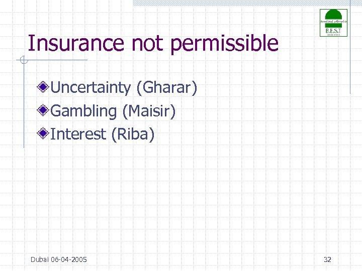 Insurance not permissible Uncertainty (Gharar) Gambling (Maisir) Interest (Riba) Dubaï 06 -04 -2005 32