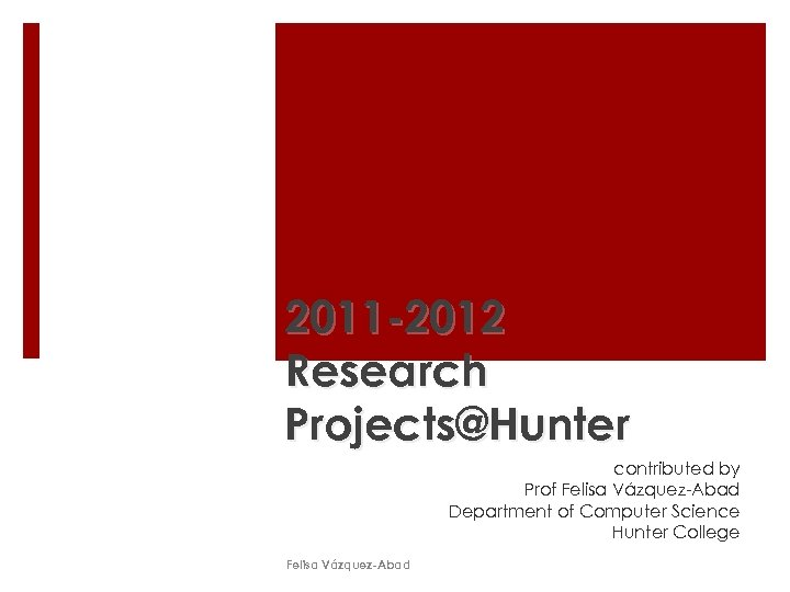 2011 -2012 Research Projects@Hunter contributed by Prof Felisa Vázquez-Abad Department of Computer Science Hunter