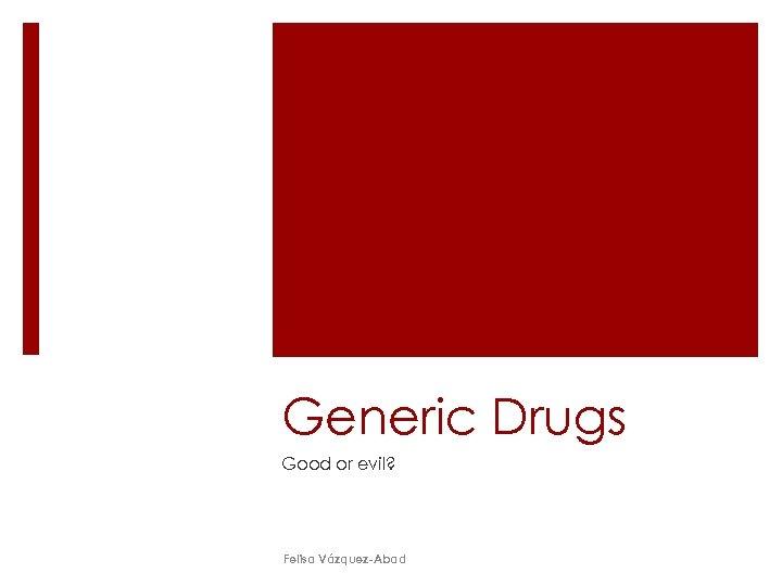 Generic Drugs Good or evil? Felisa Vázquez-Abad