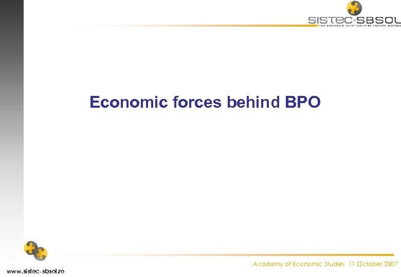 Economic forces behind BPO www. sistec-sbsol. ro Academy of Economic Studies 11 October 2007