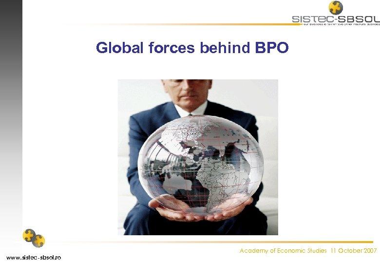 Global forces behind BPO www. sistec-sbsol. ro Academy of Economic Studies 11 October 2007