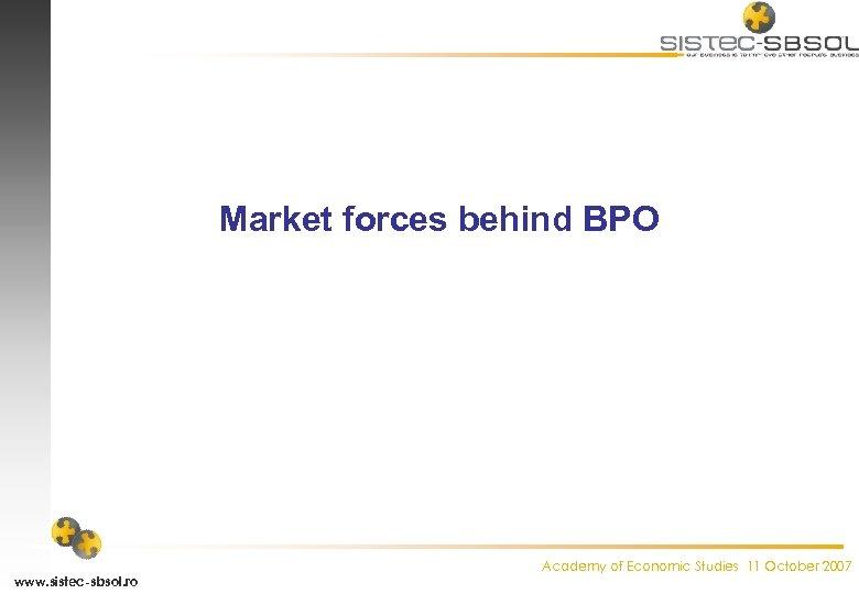 Market forces behind BPO www. sistec-sbsol. ro Academy of Economic Studies 11 October 2007