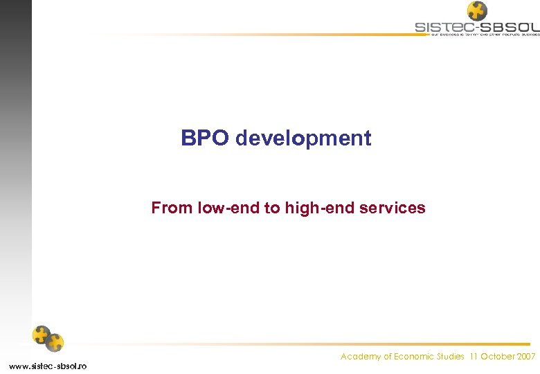 BPO development From low-end to high-end services www. sistec-sbsol. ro Academy of Economic Studies