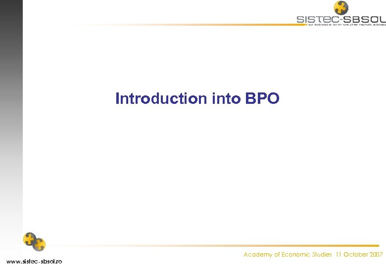 Introduction into BPO www. sistec-sbsol. ro Academy of Economic Studies 11 October 2007