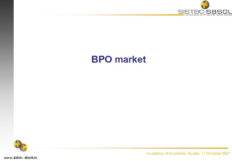 BPO market www. sistec-sbsol. ro Academy of Economic Studies 11 October 2007