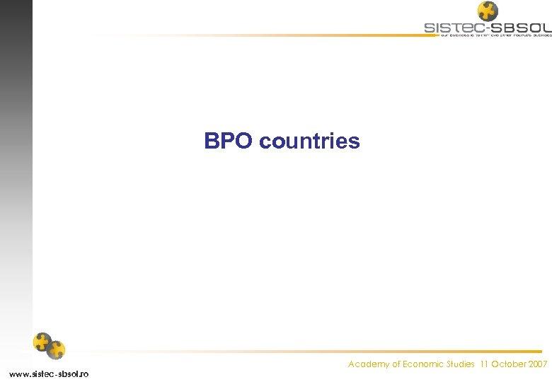 BPO countries www. sistec-sbsol. ro Academy of Economic Studies 11 October 2007