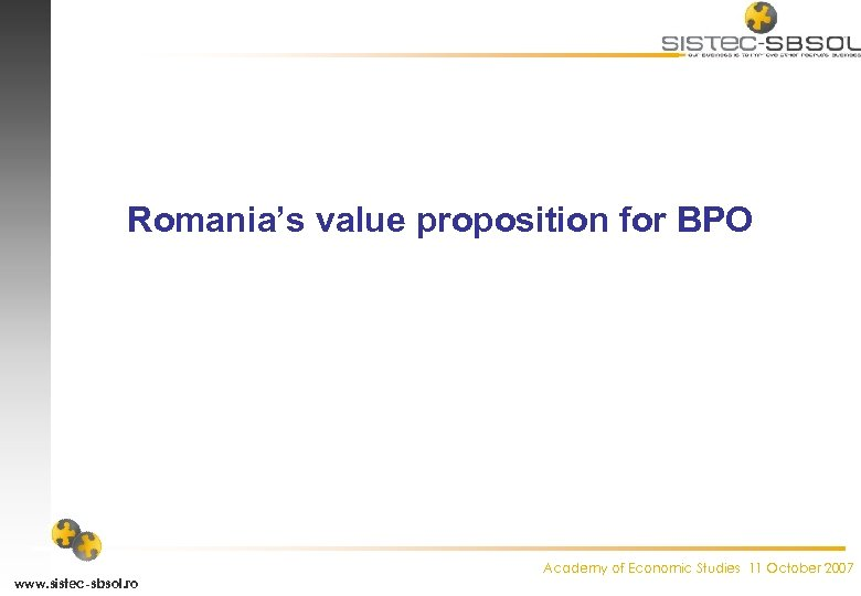 Romania's value proposition for BPO www. sistec-sbsol. ro Academy of Economic Studies 11 October