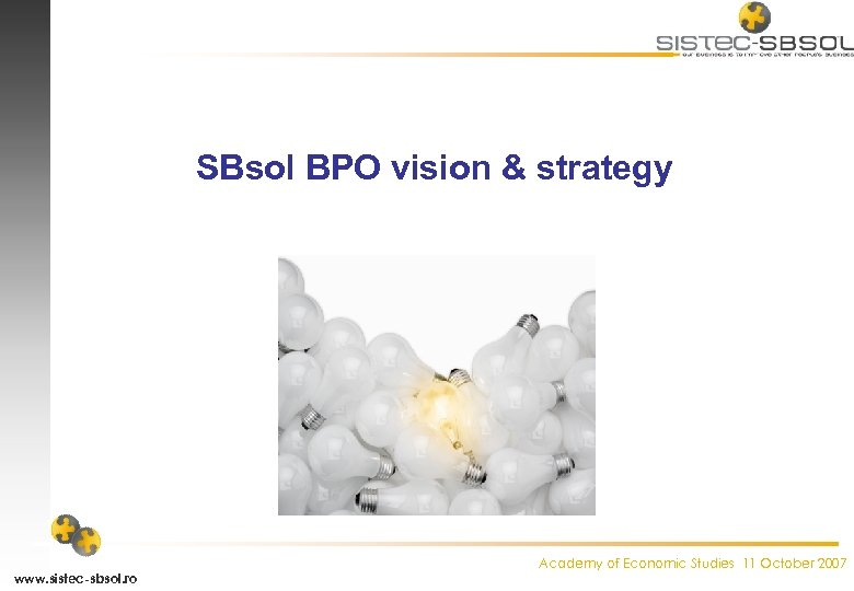 SBsol BPO vision & strategy www. sistec-sbsol. ro Academy of Economic Studies 11 October