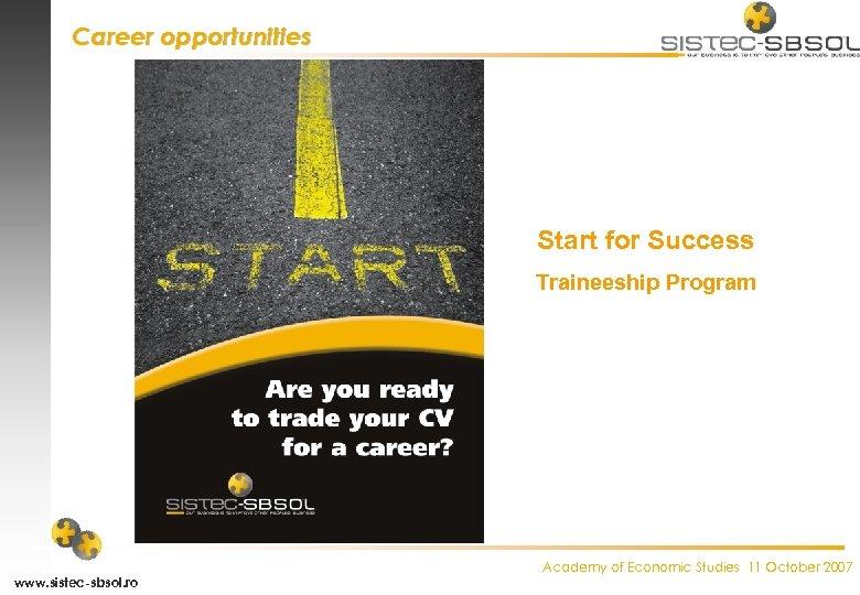 Career opportunities Start for Success Traineeship Program www. sistec-sbsol. ro Academy of Economic Studies
