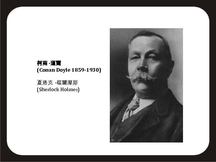 柯南 ·道爾 (Conan Doyle 1859 -1930) 夏洛克 ·福爾摩斯 (Sherlock Holmes)